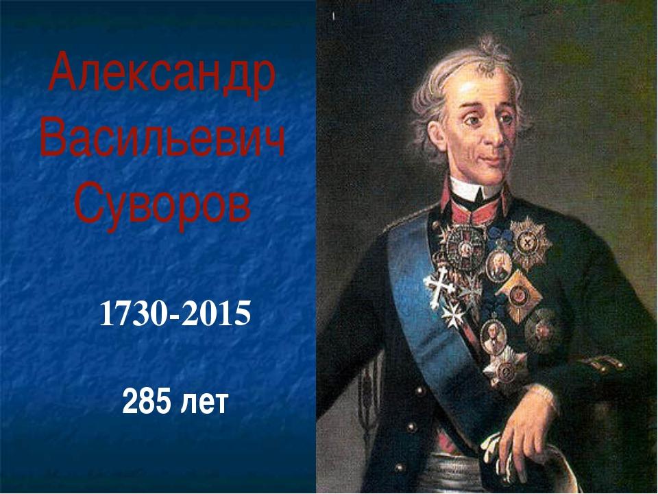 Александр Васильевич Суворов 1730-2015 285 лет
