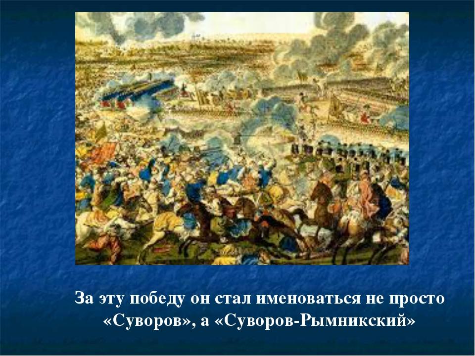 За эту победу он стал именоваться не просто «Суворов», а «Суворов-Рымникский»