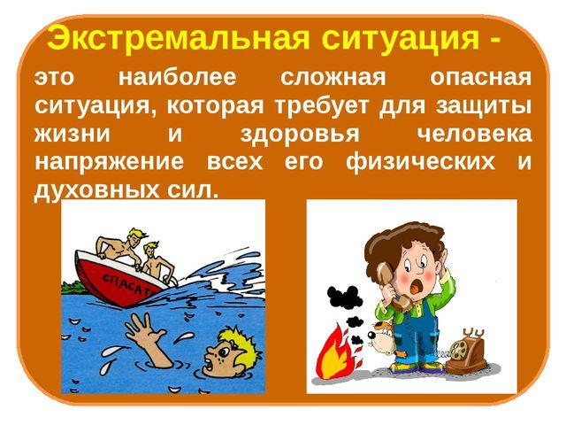 Экстремальная ситуация - это наиболее сложная опасная ситуация, которая треб...