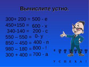 Вычислите устно. 300+ 200 = 450+150 = 340-140 = 550 – 550 = 850 – 450 = 980 –