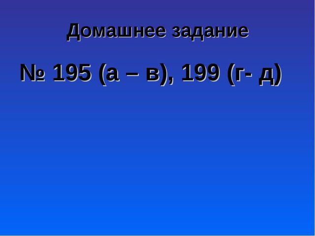 Домашнее задание № 195 (а – в), 199 (г- д)