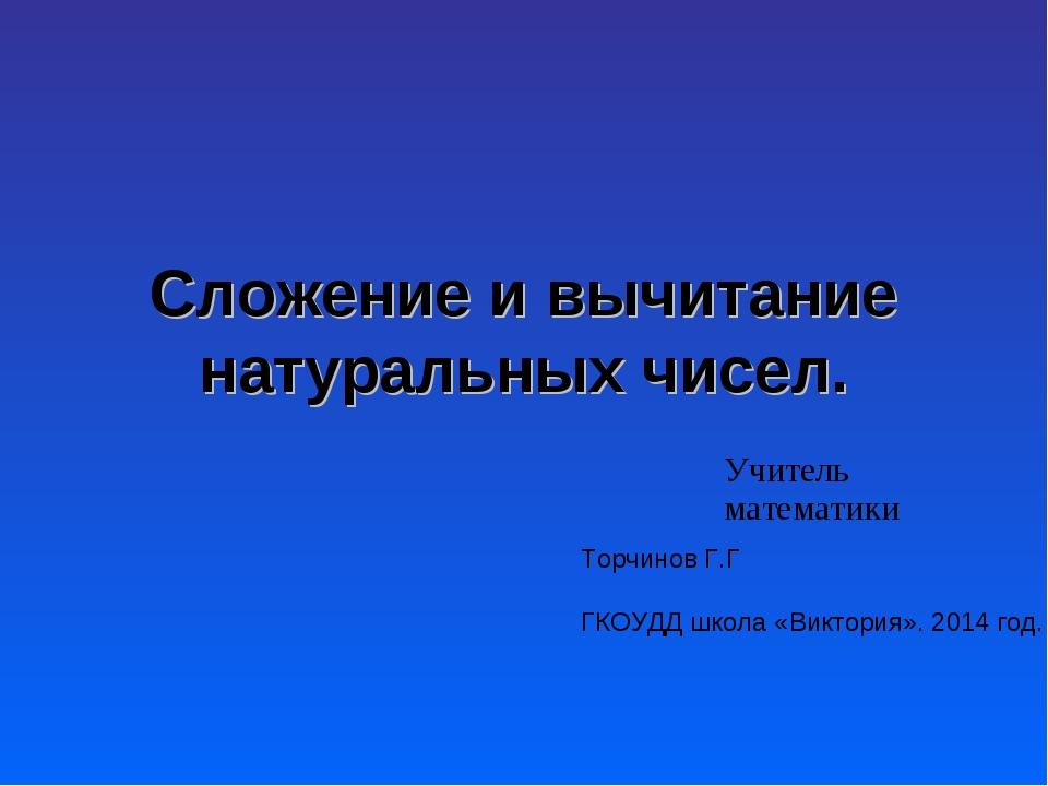 Сложение и вычитание натуральных чисел. Учитель математики Торчинов Г.Г ГКОУД...