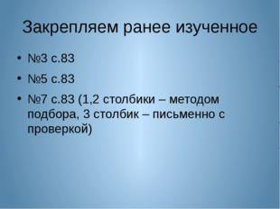 Закрепляем ранее изученное №3 с.83 №5 с.83 №7 с.83 (1,2 столбики – методом по