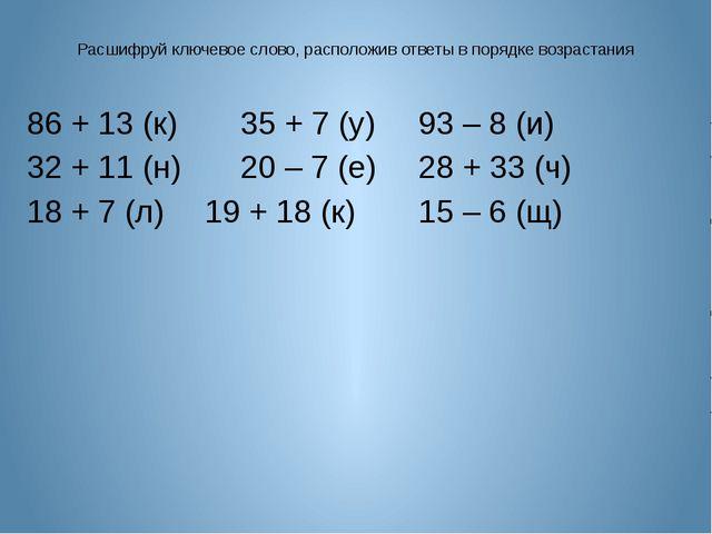 Расшифруй ключевое слово, расположив ответы в порядке возрастания 86 + 13 (к)...