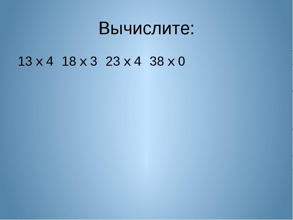 Вычислите: 13 х 418 х 323 х 438 х 0