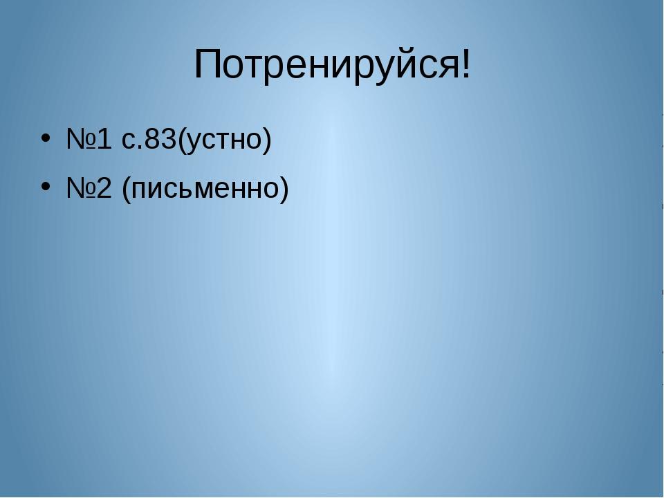 Потренируйся! №1 с.83(устно) №2 (письменно)