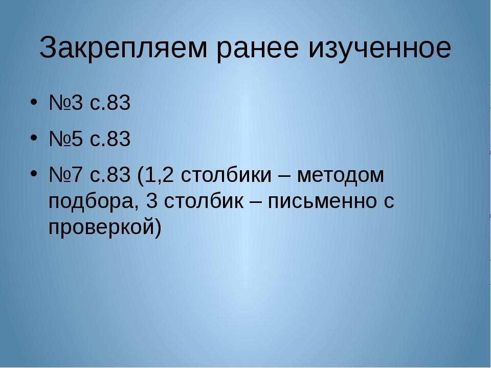 Закрепляем ранее изученное №3 с.83 №5 с.83 №7 с.83 (1,2 столбики – методом по...
