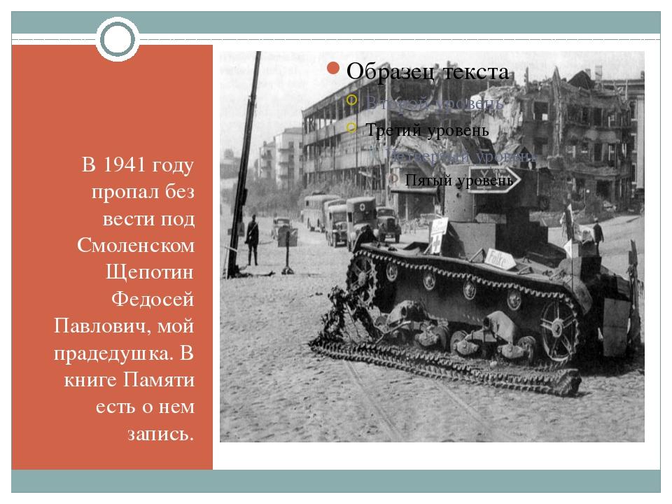 В 1941 году пропал без вести под Смоленском Щепотин Федосей Павлович, мой пр...