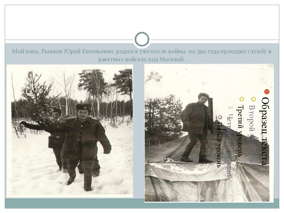Мой папа, Рыжков Юрий Евгеньевич, родился уже после войны, но два года прохо...