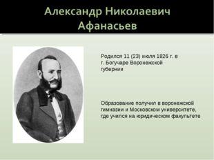 Родился 11 (23) июля 1826 г. в г. Богучаре Воронежской губернии Образование п