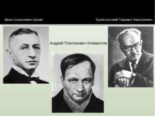 Иван Алексеевич Бунин Андрей Платонович Климентов Троепольский Гавриил Никола