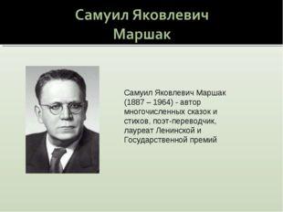 Самуил Яковлевич Маршак (1887 – 1964) - автор многочисленных сказок и стихов,