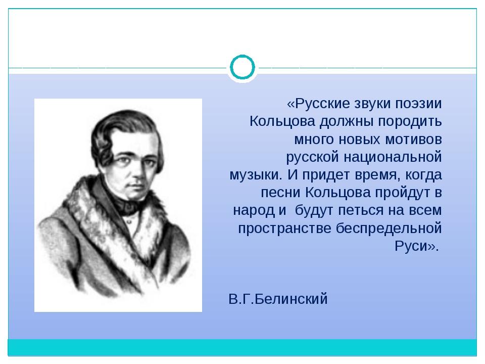 «Русские звуки поэзии Кольцова должныпородить много новых мотивов русскойна...