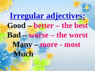 Irregular adjectives: Good – better – the best Bad – worse – the worst Many –
