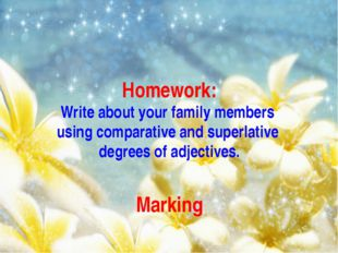 Homework: Write about your family members using comparative and superlative d