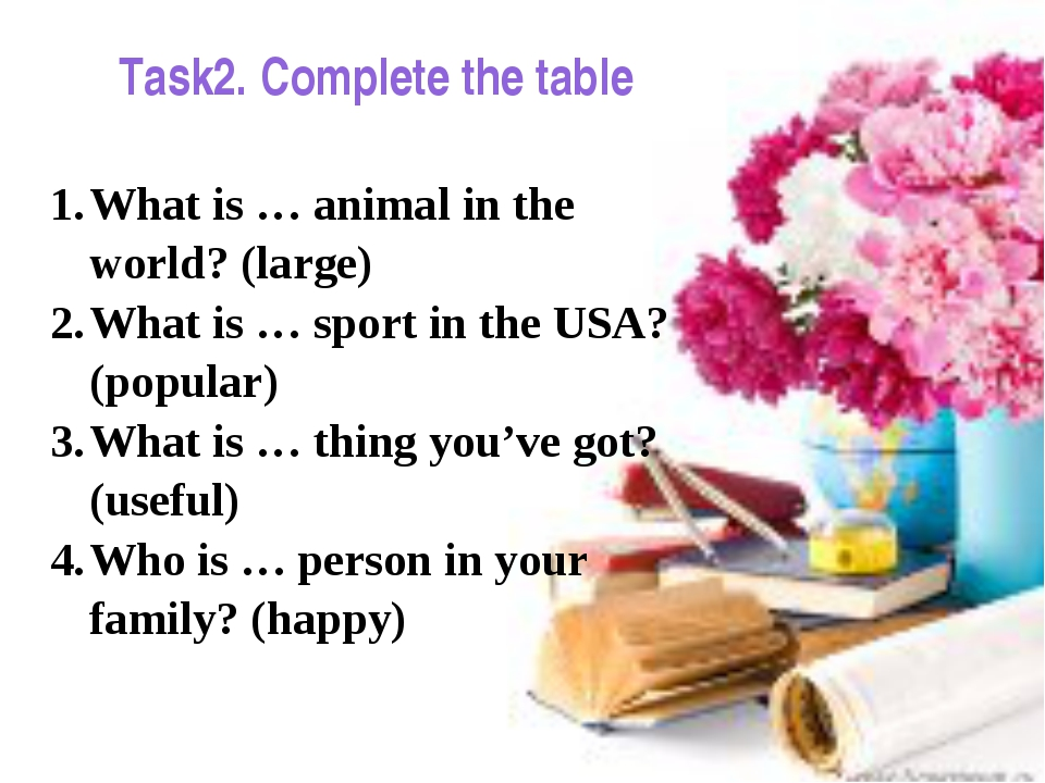 Task2. Complete the table What is … animal in the world? (large) What is … sp...
