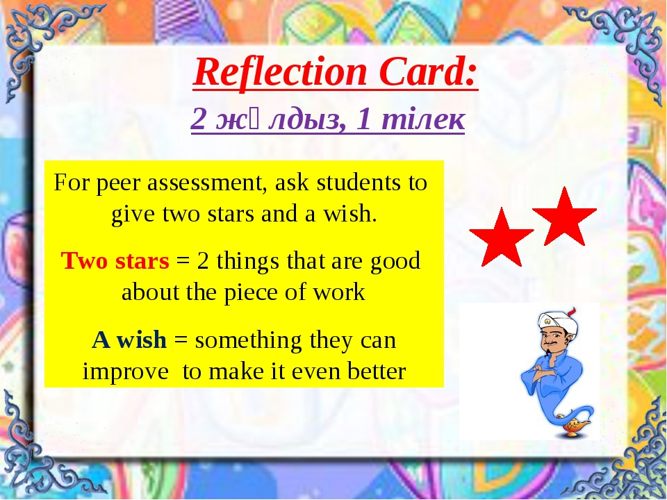 Reflection Card: 2 жұлдыз, 1 тілек For peer assessment, ask students to give...