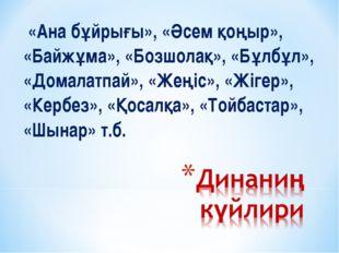 «Ана бұйрығы», «Әсем қоңыр», «Байжұма», «Бозшолақ», «Бұлбұл», «Домалатпай»,