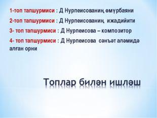 1-топ тапшурмиси : Д Нурпеисованиң өмүрбаяни 2-топ тапшурмиси : Д Нурпеисован
