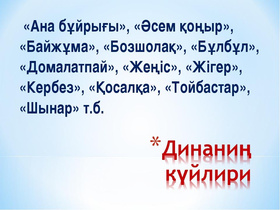 «Ана бұйрығы», «Әсем қоңыр», «Байжұма», «Бозшолақ», «Бұлбұл», «Домалатпай»,...