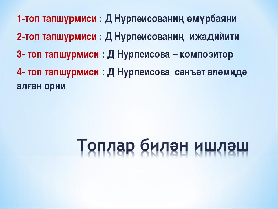 1-топ тапшурмиси : Д Нурпеисованиң өмүрбаяни 2-топ тапшурмиси : Д Нурпеисован...