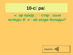 10-сұрақ жауабы «Қар ериді. Құстар ұшып келеді» бұл қай кезде болады?