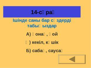14-сұрақ Ішінде саны бар сөздерді табыңыздар А) қонақ, қой Ә) кекіл, күшік Б
