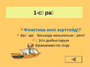 1-сұрақ Фонетика нені зерттейді? А)сөздің басында жазылатын әріпті Ә)тіл дыбы