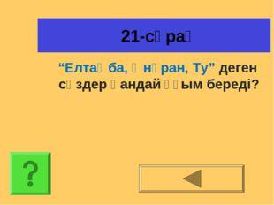"""21-сұрақ """"Елтаңба, Әнұран, Ту"""" деген сөздер қандай ұғым береді?"""