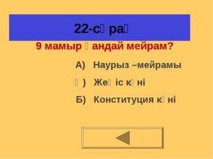 22-сұрақ 9 мамыр қандай мейрам? А) Наурыз –мейрамы Ә) Жеңіс күні Б) Конститу