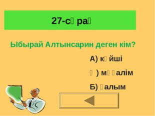27-сұрақ Ыбырай Алтынсарин деген кім? А) күйші Ә) мұғалім Б) ғалым
