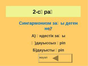 2-сұрақ жауап Сингармонизм заңы деген не? А) үндестік заңы Ә)дауыссыз әріп Б)