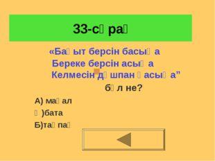 33-сұрақ бұл не? А) мақал Ә)бата Б)тақпақ «Бақыт берсін басыңа Береке берсін