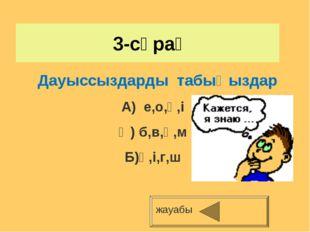 3-сұрақ жауабы Дауыссыздарды табыңыздар А) е,о,ә,і Ә) б,в,қ,м Б)ә,і,г,ш