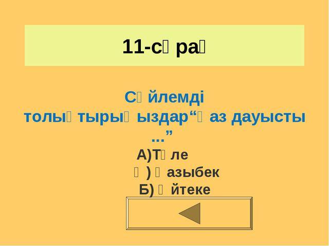 """11-сұрақ Сөйлемді толықтырыңыздар""""Қаз дауысты ..."""" А)Төле Ә) Қазыбек Б) Әйтеке"""