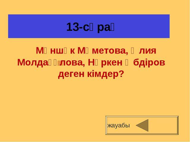 13-сұрақ жауабы Мәншүк Мәметова, Әлия Молдағұлова, Нүркен Әбдіров деген кімд...
