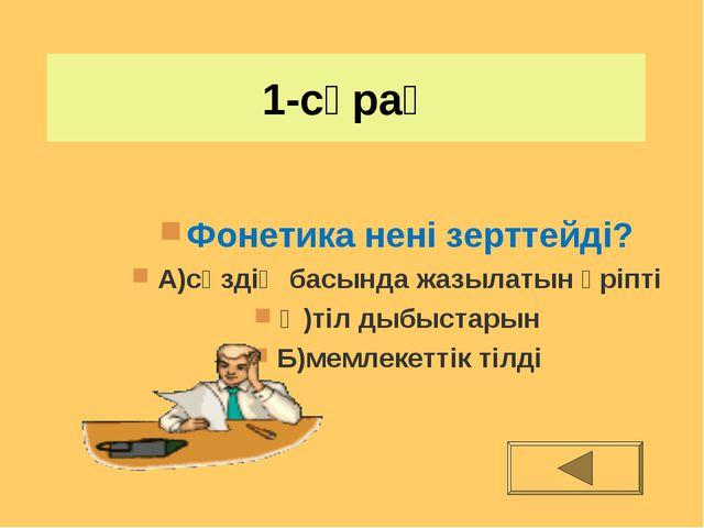 1-сұрақ Фонетика нені зерттейді? А)сөздің басында жазылатын әріпті Ә)тіл дыбы...
