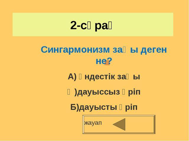 2-сұрақ жауап Сингармонизм заңы деген не? А) үндестік заңы Ә)дауыссыз әріп Б)...