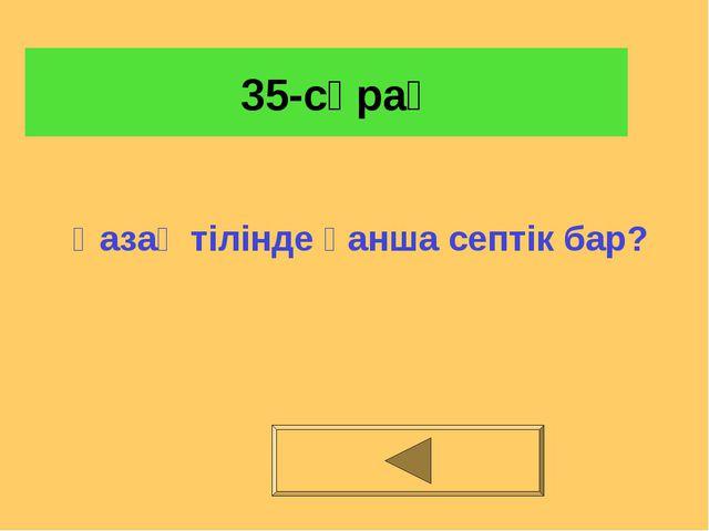 35-сұрақ Қазақ тілінде қанша септік бар?