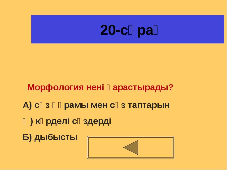 20-сұрақ Морфология нені қарастырады? А) сөз құрамы мен сөз таптарын Ә) күрд...