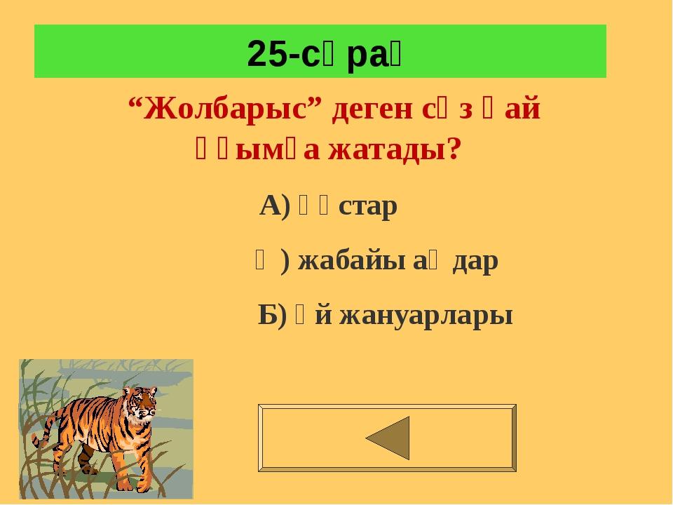 """25-сұрақ """"Жолбарыс"""" деген сөз қай ұғымға жатады? А) құстар Ә) жабайы аңдар Б..."""