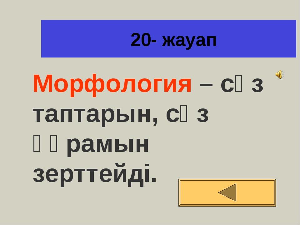 20- жауап Морфология – сөз таптарын, сөз құрамын зерттейді.