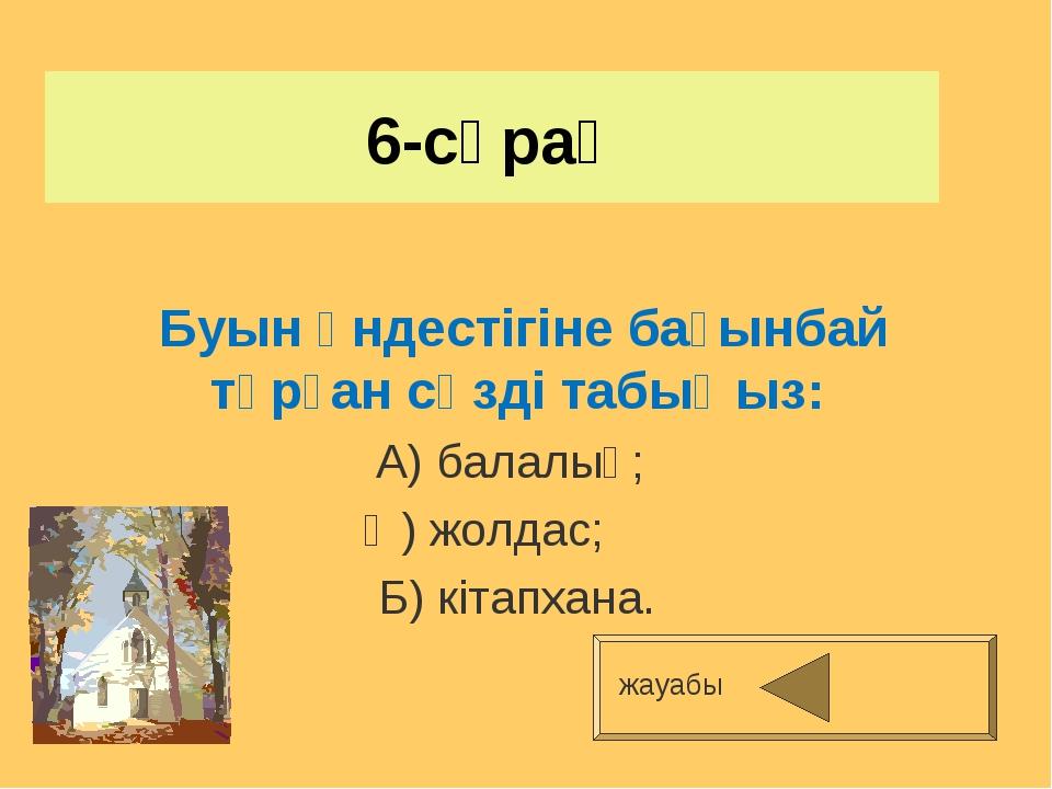 6-сұрақ Буын үндестігіне бағынбай тұрған сөзді табыңыз: А) балалық; Ә) жолдас...
