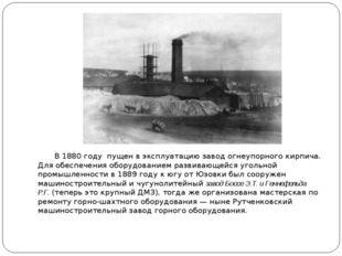 В1880 году пущен в эксплуатацию завод огнеупорного кирпича. Для обеспечени
