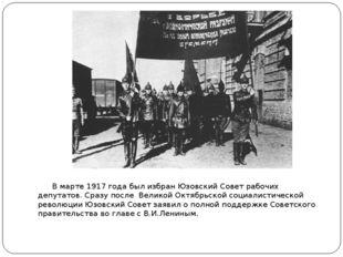 В марте1917 годабыл избран Юзовский Совет рабочих депутатов. Сразу после В