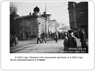 В1923 году Юзовка стал окружным центром, а в1924 году была переименована