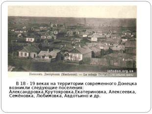 В 18 - 19 веках на территории современного Донецка возникли следующие поселе