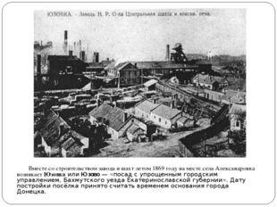 Вместе со строительством завода и шахт летом1869 годуна месте села Алекса