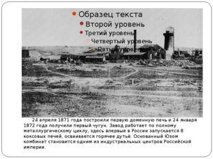 24 апреля 1871 годапостроили первуюдоменную печьи24 января 1872 годапол