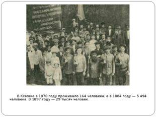 В Юзовке в1870 годупроживало 164 человека, а в1884 году— 5 494 человека.